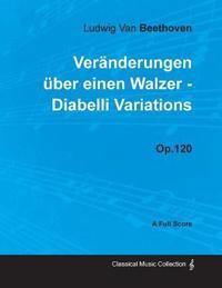 Ludwig Van Beethoven - Veränderungen über einen Walzer - Diabelli Variations - Op.120 - A Full Score