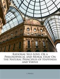 Rational Self-Love, Or a Philosophical and Moral Essay On the Natural Principles of Happiness and Virtue