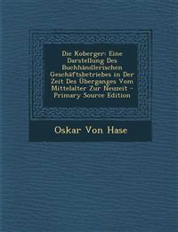 Die Koberger: Eine Darstellung Des Buchhändlerischen Geschäftsbetriebes in Der Zeit Des Überganges Vom Mittelalter Zur Neuzeit