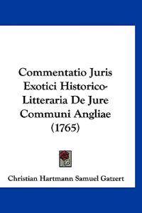 Commentatio Juris Exotici Historico-litteraria De Jure Communi Angliae