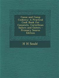 Canoe and Camp Cookery: A Practical Cook Book for Canoeists, Corinthian Sailors and Outers - Primary Source Edition
