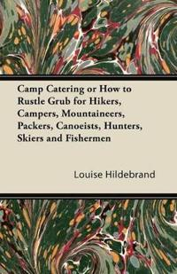 Camp Catering or How to Rustle Grub for Hikers, Campers, Mountaineers, Packers, Canoeists, Hunters, Skiers and Fishermen