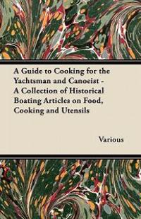 A Guide to Cooking for the Yachtsman and Canoeist - A Collection of Historical Boating Articles on Food, Cooking and Utensils