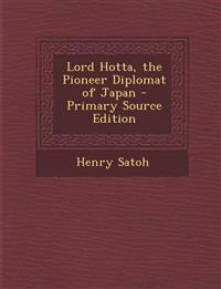 Lord Hotta, the Pioneer Diplomat of Japan - Primary Source Edition
