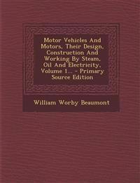 Motor Vehicles And Motors, Their Design, Construction And Working By Steam, Oil And Electricity, Volume 1...