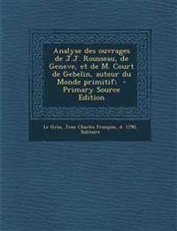 Analyse des ouvrages de J.J. Rousseau, de Geneve, et de M. Court de Gebelin, auteur du Monde primitif;  - Primary Source Edition