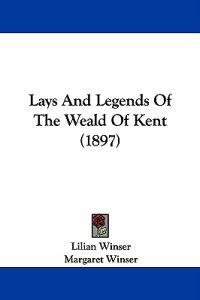 Lays and Legends of the Weald of Kent