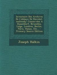 Inventaire Des Archives De L'abbaye De Stavelot-malmedy: Conservées A Dusseldorf, Bruxelles, Liége, Londres, Berlin, Paris, Hanau, Etc...