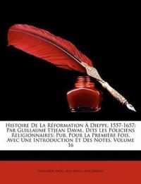 Histoire de La Rformation Dieppe, 1557-1657: Par Guillaume Etjean Daval, Dits Les Policiens Religionnaires; Pub. Pour La Premire Fois, Avec Une Introd