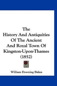 The History and Antiquities of the Ancient and Royal Town of Kingston-upon-thames