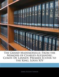 The Grand Mademoiselle: From the Memoirs of Charles-Alexandre, Comte De Lannoy, Premier Écuyer to the King, Louis XIV