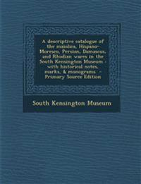 A Descriptive Catalogue of the Maiolica, Hispano-Moresco, Persian, Damascus, and Rhodian Wares in the South Kensington Museum: With Historical Notes,