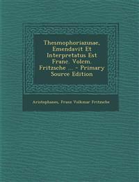 Thesmophoriazusae, Emendavit Et Interpretatus Est Franc. Volcm. Fritzsche ...