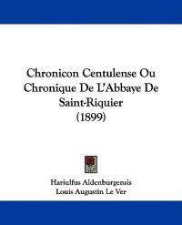 Chronicon Centulense Ou Chronique De L'abbaye De Saint-riquier