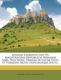 Ioannis Laurentii Lydi De Magistratibus Reipublicae Romanae Libri Tres: Nunc Primum In Lucem Editi, Et Versione, Notis Indicibusque Aucti...