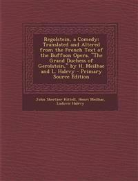 Regolstein, a Comedy: Translated and Altered from the French Text of the Buffoon Opera, the Grand Duchess of Gerolstein, by H. Meilhac and
