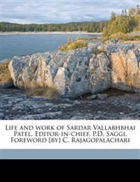 Life and work of Sardar Vallabhbhai Patel. Editor-in-chief, P.D. Saggi. Foreword [by] C. Rajagopalachari