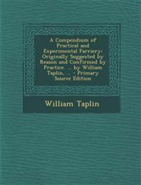 A Compendium of Practical and Experimental Farriery: Originally Suggested by Reason and Confirmed by Practice. ... by William Taplin, ...