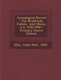 Genealogical Record: The Bradfords, Fullers, and Ellises, A.D. 1550-1900 - Primary Source Edition