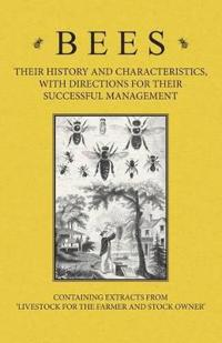 Bees - Their History and Characteristics, With Directions for Their Successful Management - Containing Extracts from Livestock for the Farmer and Stoc
