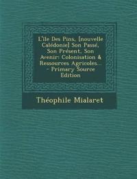 L'île Des Pins, [nouvelle Calédonie] Son Passé, Son Présent, Son Avenir: Colonisation & Ressources Agricoles... - Primary Source Edition