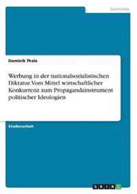 Werbung in der nationalsozialistischen Diktatur. Vom Mittel wirtschaftlicher Konkurrenz zum Propagandainstrument politischer Ideologien
