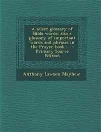 A select glossary of Bible words; also a glossary of important words and phrases in the Prayer book ..  - Primary Source Edition