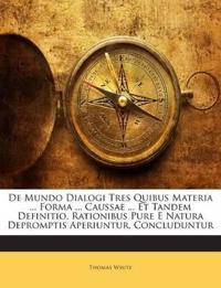 De Mundo Dialogi Tres Quibus Materia ... Forma ... Caussae ... Et Tandem Definitio, Rationibus Pure E Natura Depromptis Aperiuntur, Concluduntur
