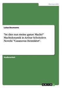 """""""Ist Dies Nun Meine Ganze Macht?"""" Machtdynamik in Arthur Schnitzlers Novelle """"Casanovas Heimfahrt."""""""