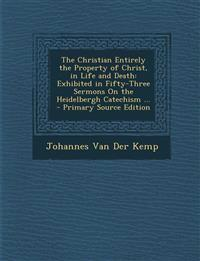 The Christian Entirely the Property of Christ, in Life and Death: Exhibited in Fifty-Three Sermons on the Heidelbergh Catechism ... - Primary Source E