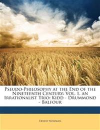 Pseudo-Philosophy at the End of the Nineteenth Century: Vol. 1. an Irrationalist Trio: Kidd - Drummond - Balfour