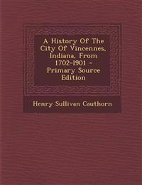 A History of the City of Vincennes, Indiana, from 1702-L901 - Primary Source Edition
