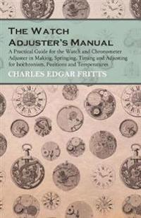 The Watch Adjuster's Manual - A Practical Guide for the Watch and Chronometer Adjuster in Making, Springing, Timing and Adjusting for Isochronism, Positions and Temperatures