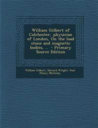 William Gilbert of Colchester, physician of London, On the load stone and magnetic bodies, ..
