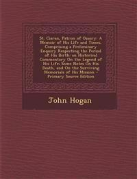 St. Ciaran, Patron of Ossory: A Memoir of His Life and Times, Comprising a Preliminary Enquiry Respecting the Period of His Birth; an Historical Comme