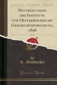 Mittheilungen des Instituts für Oesterreichische Geschichtsforschung, 1898, Vol. 19 (Classic Reprint)