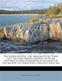 The Karen Apostle : Or, Memoir Of Ko Thah-byu, The First Karen Convert, With An Historical And Geographical Account Of The Nation, Its Traditions, Pre