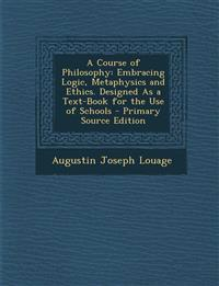 A Course of Philosophy: Embracing Logic, Metaphysics and Ethics. Designed As a Text-Book for the Use of Schools - Primary Source Edition