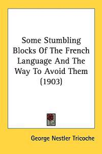 Some Stumbling Blocks of the French Language and the Way to Avoid Them