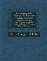 Die Rundkapelle Zu Altenfurt Bei Nürnberg, Ein Bauwerk Des Xii. Jahrhunderts: Eine Geschichtliche Und Bauwissenschaftliche Untersuchung