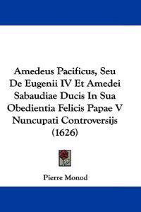 Amedeus Pacificus, Seu De Eugenii IV Et Amedei Sabaudiae Ducis in Sua Obedientia Felicis Papae V Nuncupati Controversijs