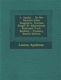 L. Apulei ... de Deo Socratis Liber Singularis, Textum Exegit Et Adnotatione Instruxit T.A.G. Buckley - Primary Source Edition