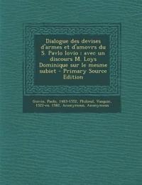 Dialogue Des Devises D'Armes Et D'Amovrs Du S. Pavlo Iovio: Avec Un Discours M. Loys Dominique Sur Le Mesme Subiet - Primary Source Edition
