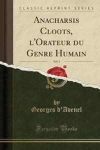 Anacharsis Cloots, l'Orateur du Genre Humain, Vol. 1 (Classic Reprint)