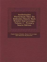 Aesthetisches Wörterbuch Über Die Bildenden Künste Nach Watelet Und Levesque, Volume 4