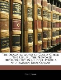 The Dramatic Works of Colley Cibber ...: The Refusal; the Provoked Husband; Love in a Riddle; Perolla and Izadora; Rival Queans