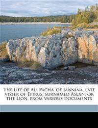 The life of Ali Pacha, of Jannina, late vizier of Epirus, surnamed Aslan, or the Lion, from various documents