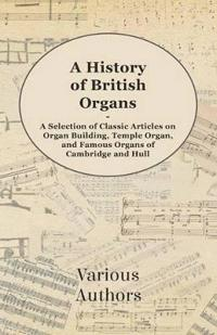 A History of British Organs - A Selection of Classic Articles on Organ Building, Temple Organ, and Famous Organs of Cambridge and Hull