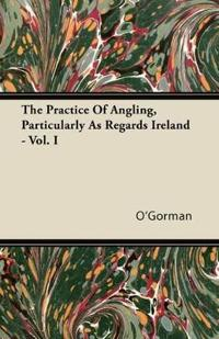 The Practice Of Angling, Particularly As Regards Ireland - Vol. I