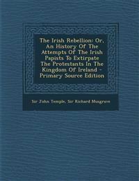 The Irish Rebellion: Or, an History of the Attempts of the Irish Papists to Extirpate the Protestants in the Kingdom of Ireland - Primary S